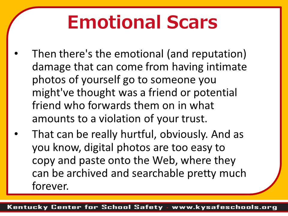 Then there s the emotional (and reputation) damage that can come from having intimate photos of yourself go to someone you might ve thought was a friend or potential friend who forwards them on in what amounts to a violation of your trust.