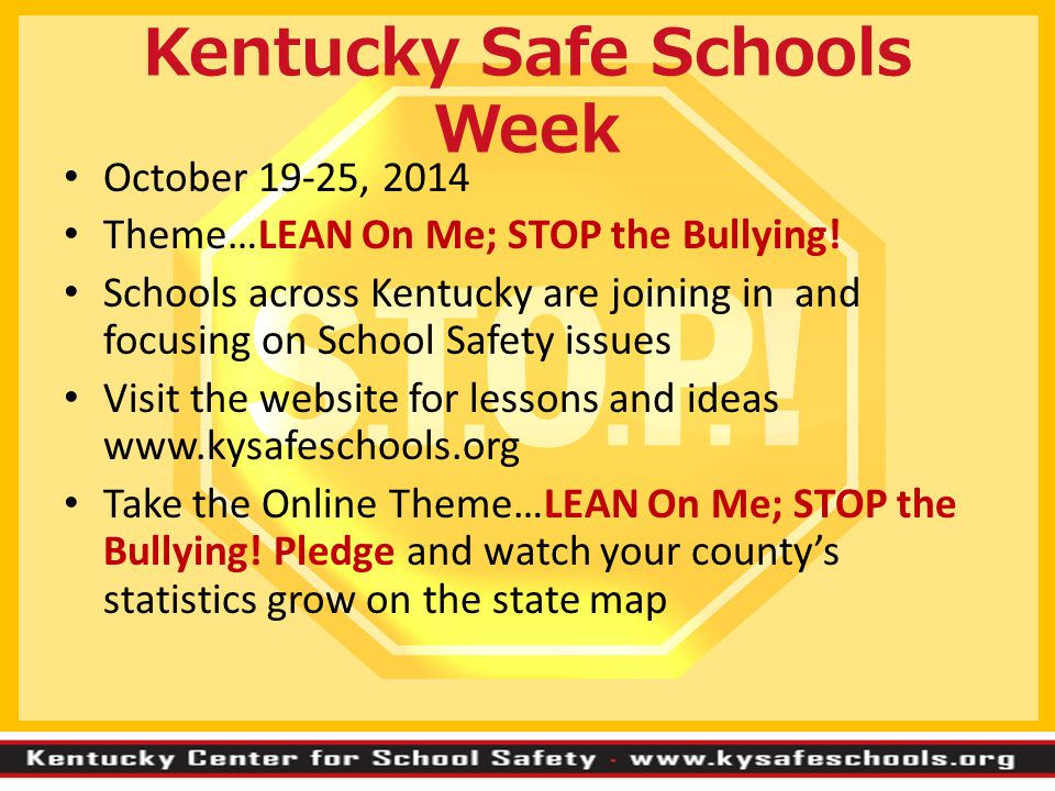 Kentucky Safe Schools Week October 19-25, 2014 Theme…LEAN On Me; STOP the Bullying! Schools across Kentucky are joining in and focusing on School Safe