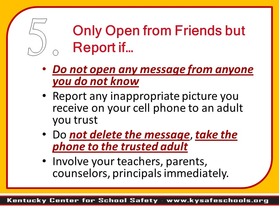 Only Open from Friends but Report if… Do not open any message from anyone you do not know Report any inappropriate picture you receive on your cell ph