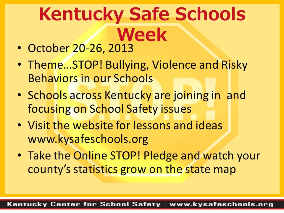 Kentucky Safe Schools Week October 20-26, 2013 Theme…STOP! Bullying, Violence and Risky Behaviors in our Schools Schools across Kentucky are joining i