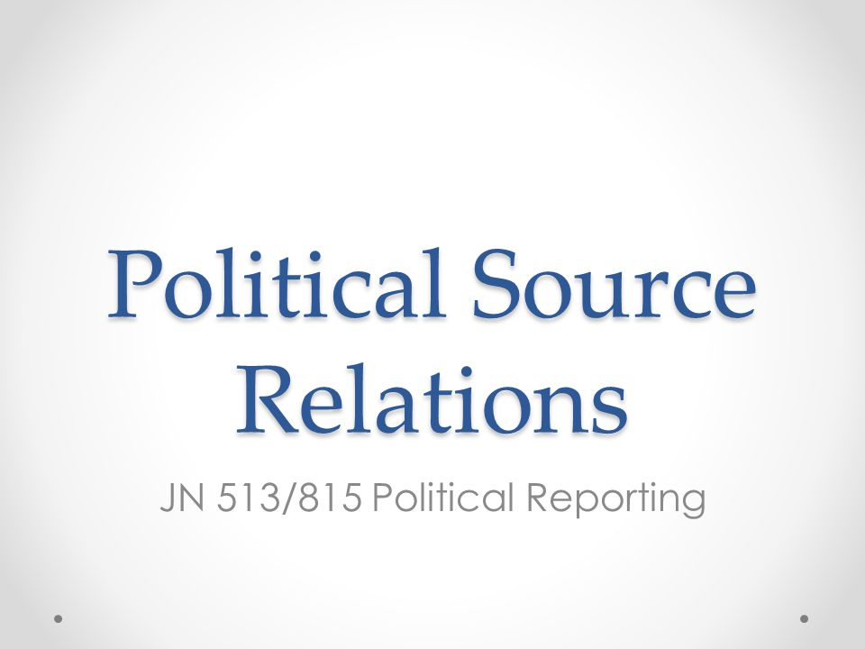 Political Source Relations JN 513/815 Political Reporting