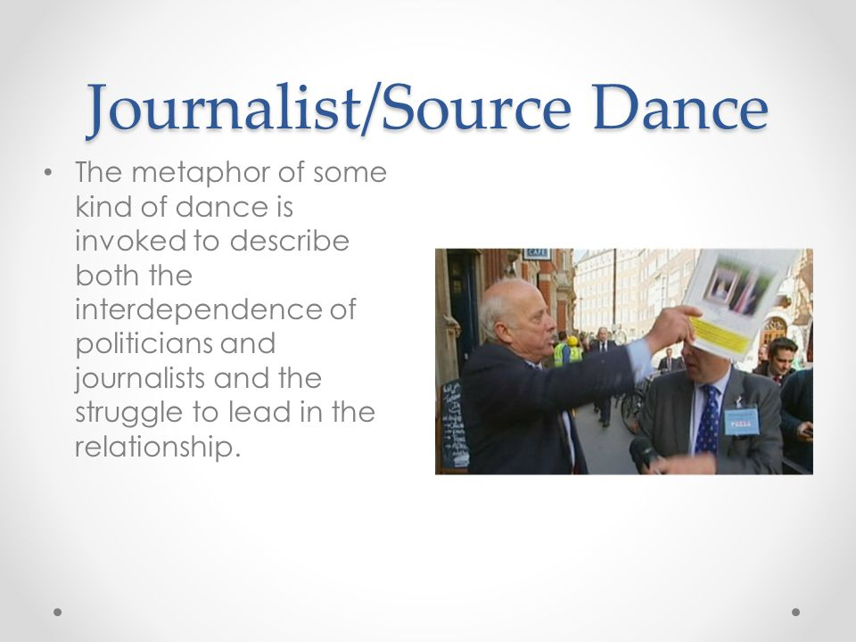 Journalist/Source Dance The metaphor of some kind of dance is invoked to describe both the interdependence of politicians and journalists and the struggle to lead in the relationship.
