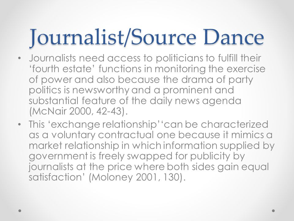 Journalist/Source Dance Journalists need access to politicians to fulfill their 'fourth estate' functions in monitoring the exercise of power and also because the drama of party politics is newsworthy and a prominent and substantial feature of the daily news agenda (McNair 2000, 42-43).