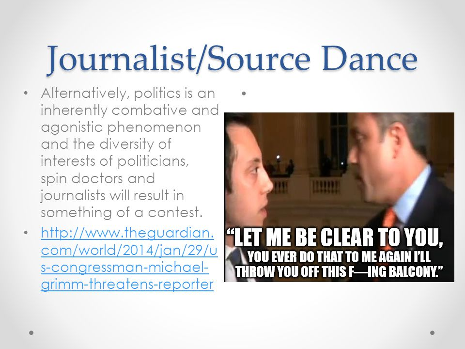 Journalist/Source Dance Alternatively, politics is an inherently combative and agonistic phenomenon and the diversity of interests of politicians, spin doctors and journalists will result in something of a contest.