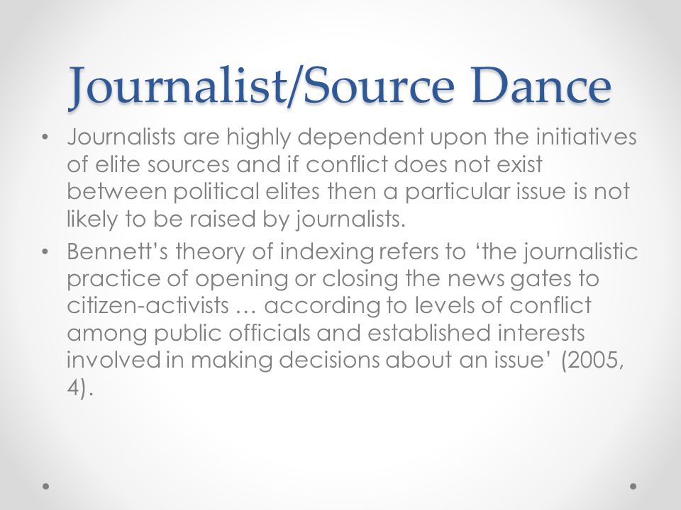 Journalist/Source Dance Journalists are highly dependent upon the initiatives of elite sources and if conflict does not exist between political elites then a particular issue is not likely to be raised by journalists.