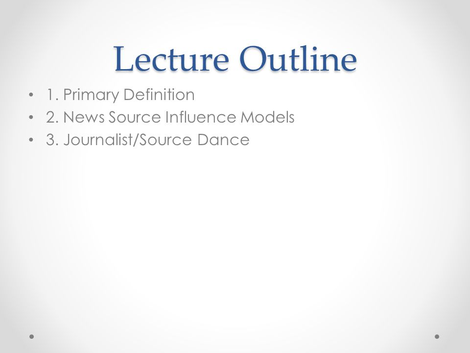 Lecture Outline 1. Primary Definition 2. News Source Influence Models 3. Journalist/Source Dance