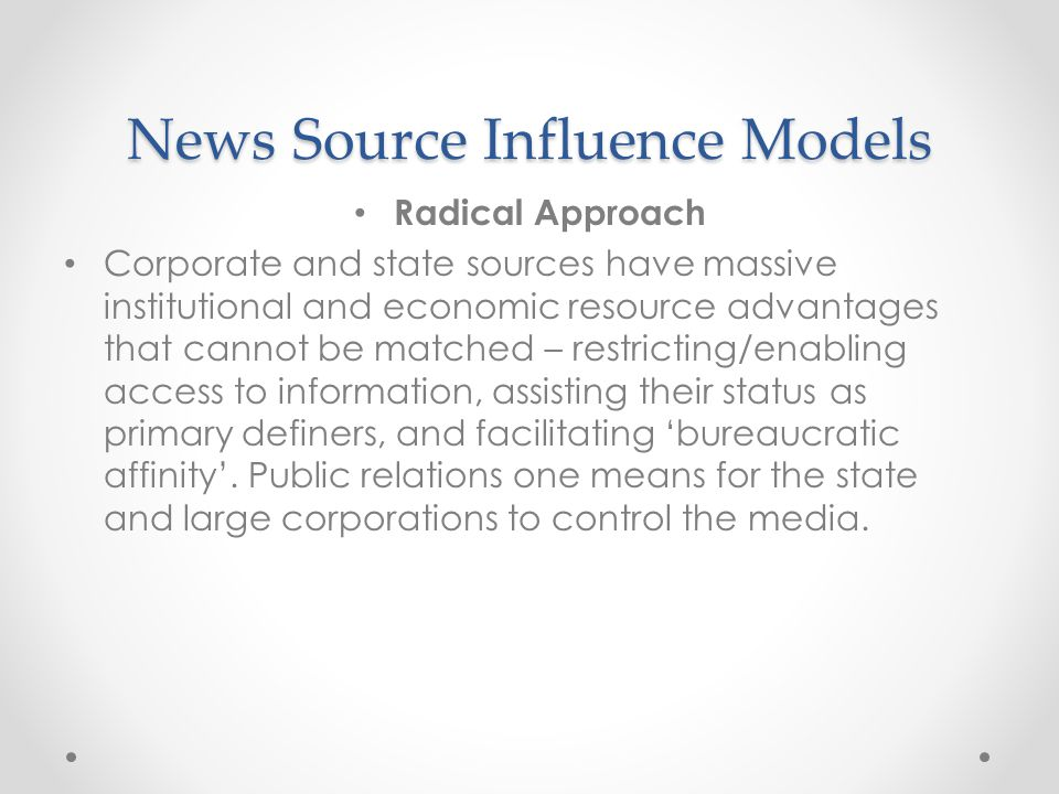 News Source Influence Models Radical Approach Corporate and state sources have massive institutional and economic resource advantages that cannot be matched – restricting/enabling access to information, assisting their status as primary definers, and facilitating 'bureaucratic affinity'.