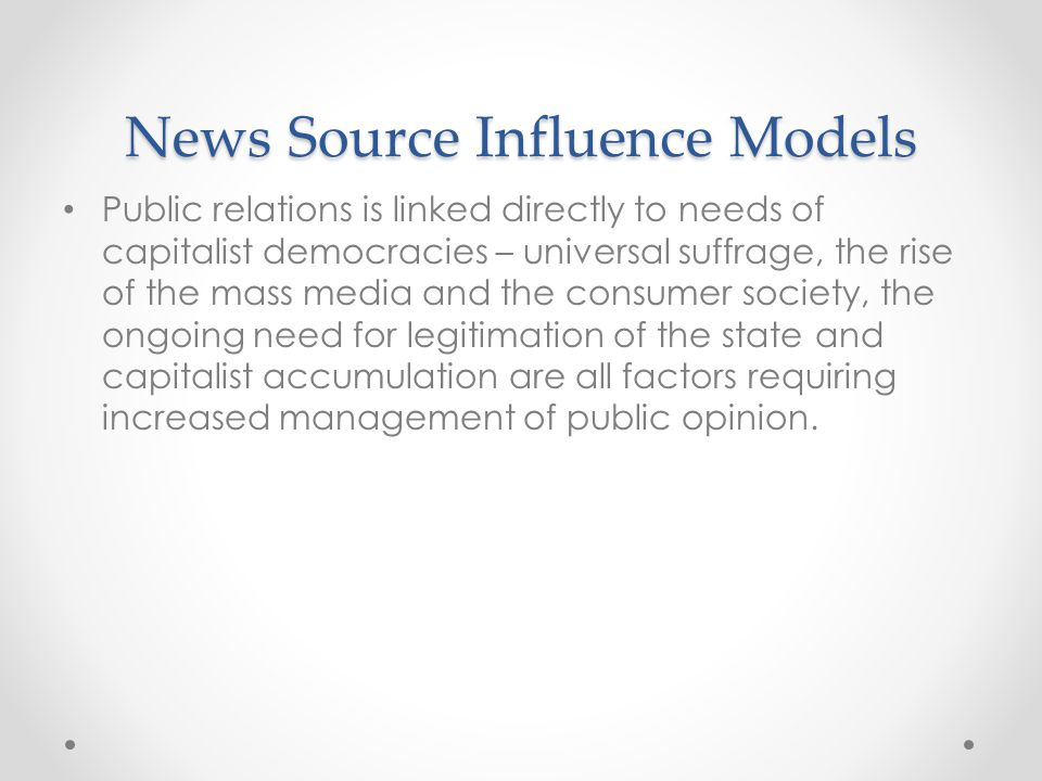 News Source Influence Models Public relations is linked directly to needs of capitalist democracies – universal suffrage, the rise of the mass media and the consumer society, the ongoing need for legitimation of the state and capitalist accumulation are all factors requiring increased management of public opinion.