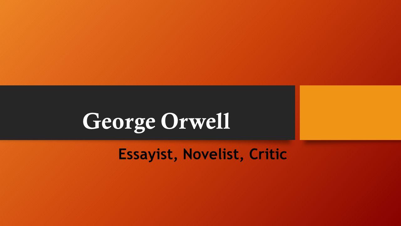 George Orwell Essayist, Novelist, Critic