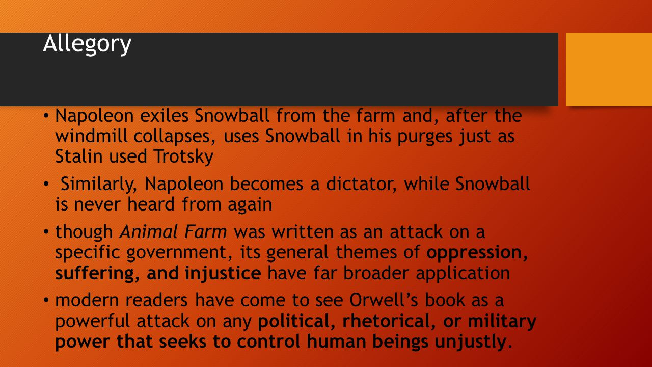 Allegory Napoleon exiles Snowball from the farm and, after the windmill collapses, uses Snowball in his purges just as Stalin used Trotsky Similarly, Napoleon becomes a dictator, while Snowball is never heard from again though Animal Farm was written as an attack on a specific government, its general themes of oppression, suffering, and injustice have far broader application modern readers have come to see Orwell's book as a powerful attack on any political, rhetorical, or military power that seeks to control human beings unjustly.