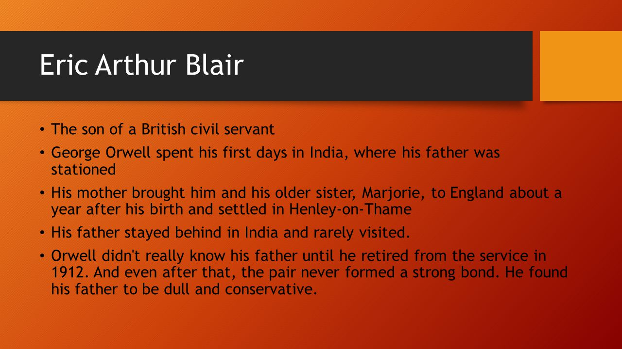 Eric Arthur Blair The son of a British civil servant George Orwell spent his first days in India, where his father was stationed His mother brought him and his older sister, Marjorie, to England about a year after his birth and settled in Henley-on-Thame His father stayed behind in India and rarely visited.