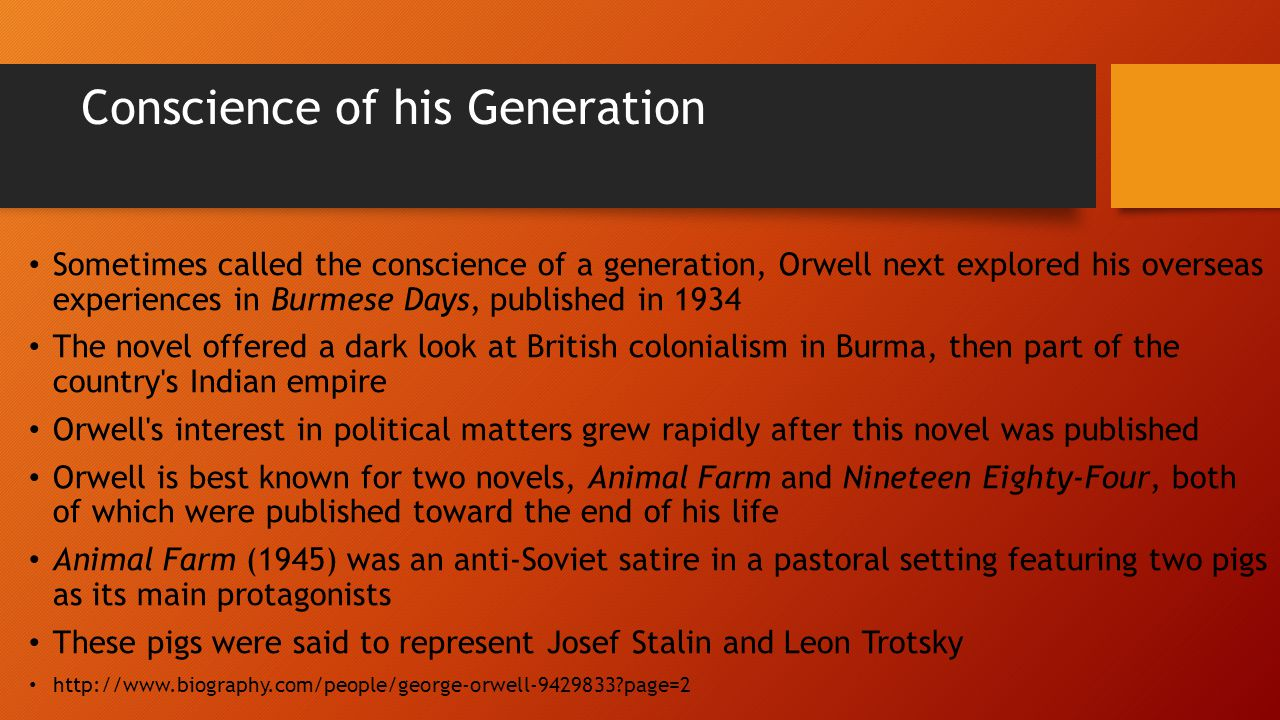 Conscience of his Generation Sometimes called the conscience of a generation, Orwell next explored his overseas experiences in Burmese Days, published in 1934 The novel offered a dark look at British colonialism in Burma, then part of the country s Indian empire Orwell s interest in political matters grew rapidly after this novel was published Orwell is best known for two novels, Animal Farm and Nineteen Eighty-Four, both of which were published toward the end of his life Animal Farm (1945) was an anti-Soviet satire in a pastoral setting featuring two pigs as its main protagonists These pigs were said to represent Josef Stalin and Leon Trotsky http://www.biography.com/people/george-orwell-9429833 page=2