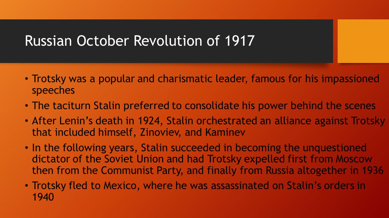 Russian October Revolution of 1917 Trotsky was a popular and charismatic leader, famous for his impassioned speeches The taciturn Stalin preferred to consolidate his power behind the scenes After Lenin's death in 1924, Stalin orchestrated an alliance against Trotsky that included himself, Zinoviev, and Kaminev In the following years, Stalin succeeded in becoming the unquestioned dictator of the Soviet Union and had Trotsky expelled first from Moscow then from the Communist Party, and finally from Russia altogether in 1936 Trotsky fled to Mexico, where he was assassinated on Stalin's orders in 1940