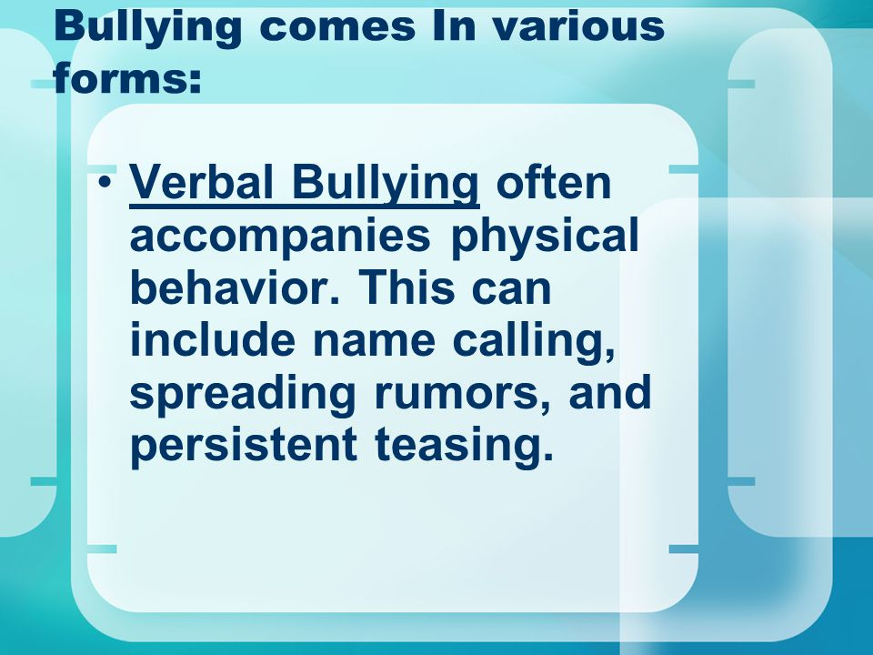 Bullying comes In various forms: Verbal Bullying often accompanies physical behavior.