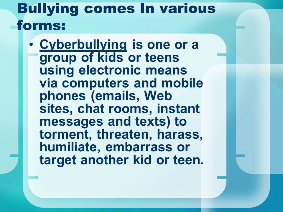 Bullying comes In various forms: Cyberbullying is one or a group of kids or teens using electronic means via computers and mobile phones (emails, Web sites, chat rooms, instant messages and texts) to torment, threaten, harass, humiliate, embarrass or target another kid or teen.