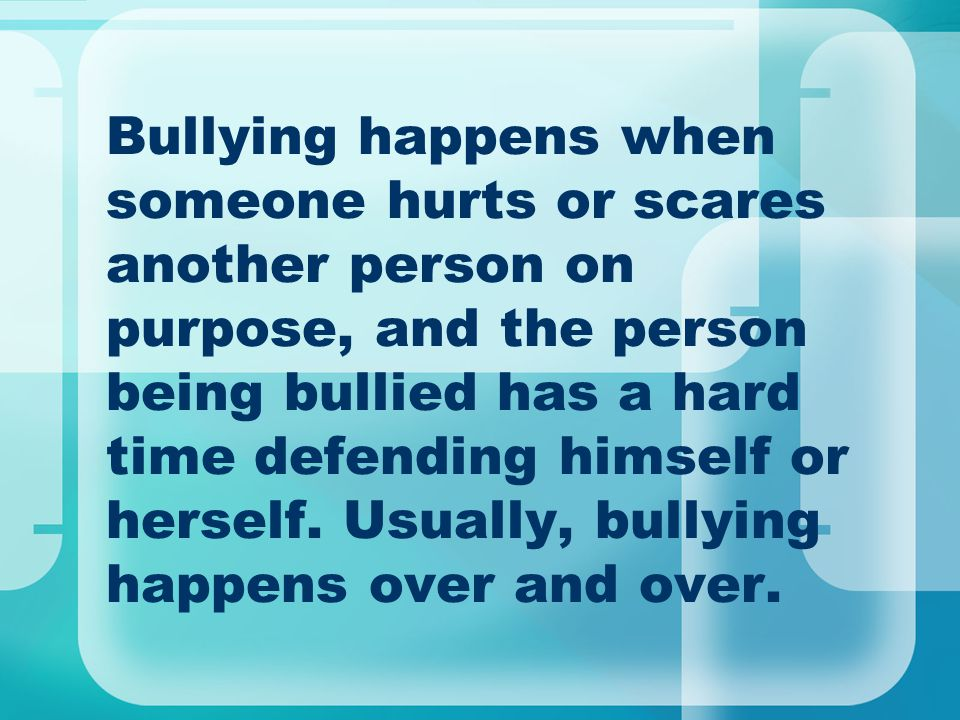 Bullying happens when someone hurts or scares another person on purpose, and the person being bullied has a hard time defending himself or herself.