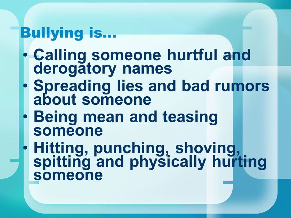Bullying is… Calling someone hurtful and derogatory names Spreading lies and bad rumors about someone Being mean and teasing someone Hitting, punching
