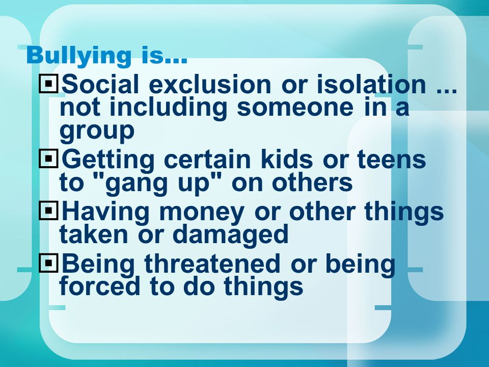 Bullying is…  Social exclusion or isolation... not including someone in a group  Getting certain kids or teens to