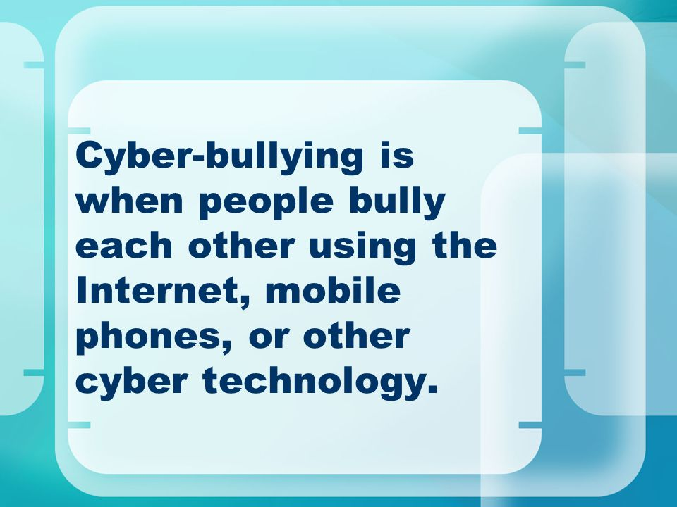 Cyber-bullying is when people bully each other using the Internet, mobile phones, or other cyber technology.