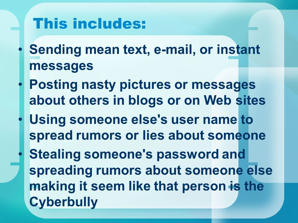This includes: Sending mean text, e-mail, or instant messages Posting nasty pictures or messages about others in blogs or on Web sites Using someone else s user name to spread rumors or lies about someone Stealing someone s password and spreading rumors about someone else making it seem like that person is the Cyberbully