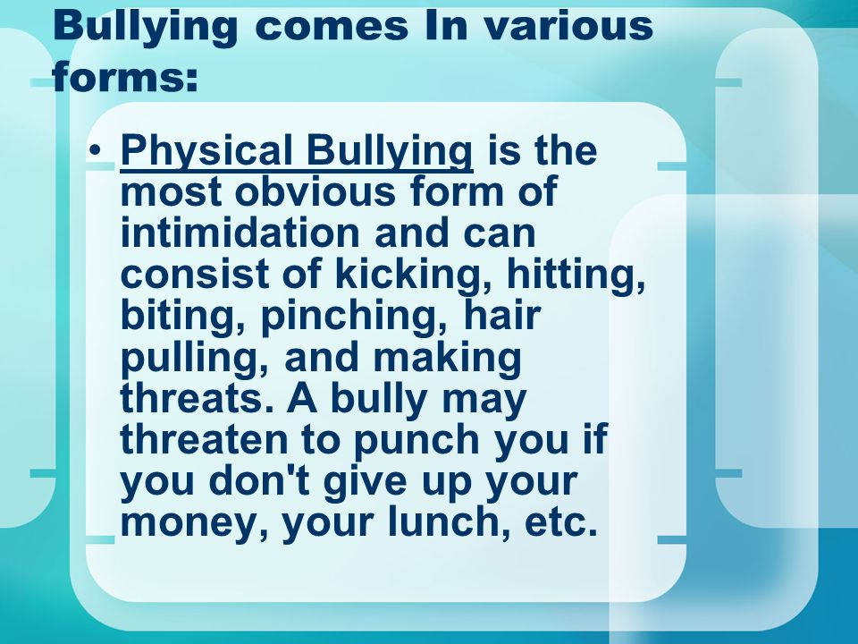 Bullying comes In various forms: Physical Bullying is the most obvious form of intimidation and can consist of kicking, hitting, biting, pinching, hai