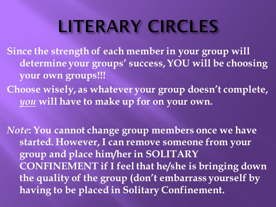 LITERARY CIRCLES Since the strength of each member in your group will determine your groups' success, YOU will be choosing your own groups!!.