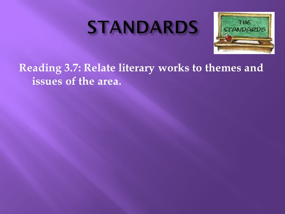 STANDARDS Reading 3.7: Relate literary works to themes and issues of the area.
