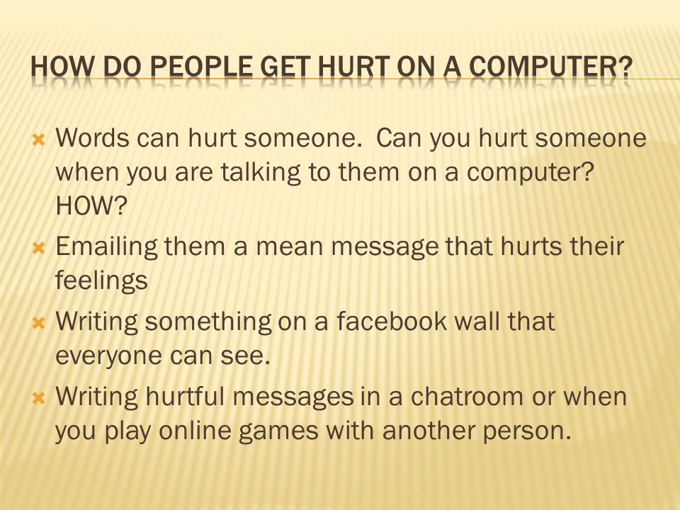  Words can hurt someone. Can you hurt someone when you are talking to them on a computer.