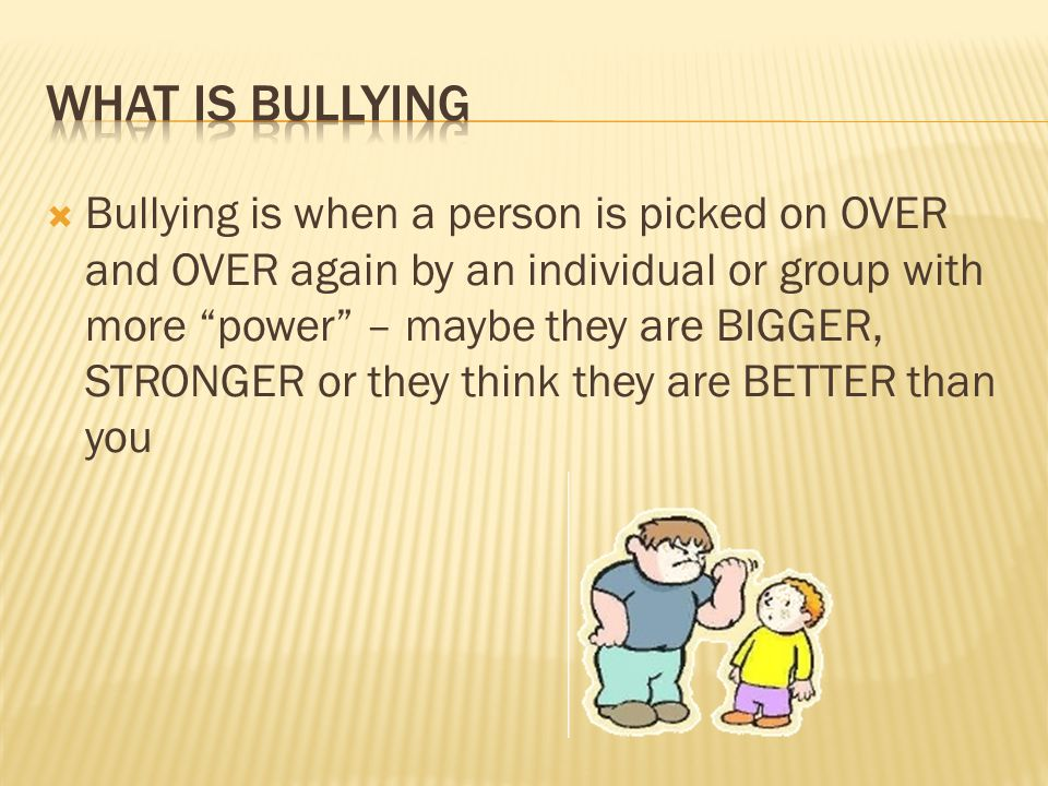  Bullying is when a person is picked on OVER and OVER again by an individual or group with more power – maybe they are BIGGER, STRONGER or they think they are BETTER than you