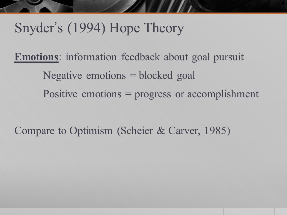Snyder's (1994) Hope Theory Emotions: information feedback about goal pursuit Negative emotions = blocked goal Positive emotions = progress or accomplishment Compare to Optimism (Scheier & Carver, 1985)