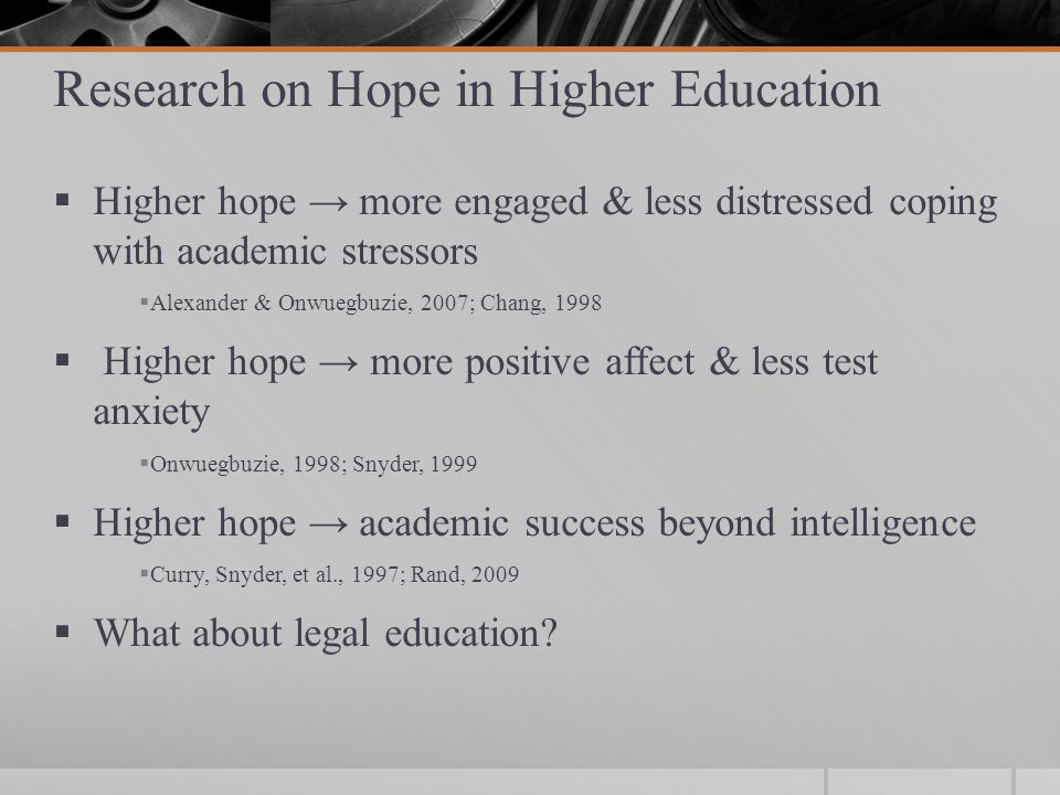 Research on Hope in Higher Education  Higher hope → more engaged & less distressed coping with academic stressors  Alexander & Onwuegbuzie, 2007; Chang, 1998  Higher hope → more positive affect & less test anxiety  Onwuegbuzie, 1998; Snyder, 1999  Higher hope → academic success beyond intelligence  Curry, Snyder, et al., 1997; Rand, 2009  What about legal education