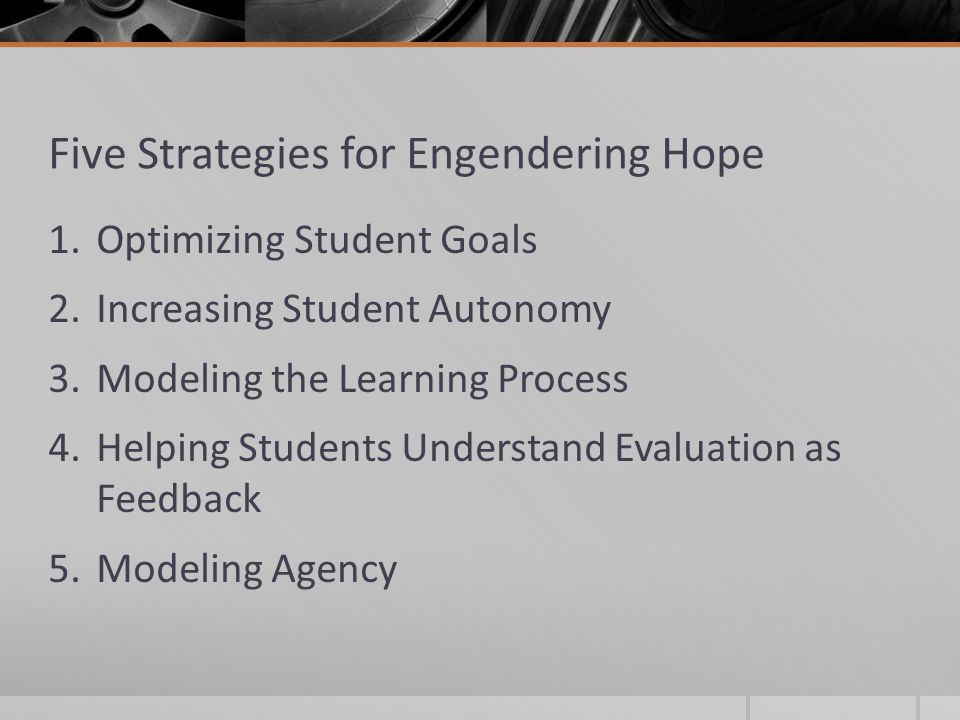 Five Strategies for Engendering Hope 1.Optimizing Student Goals 2.Increasing Student Autonomy 3.Modeling the Learning Process 4.Helping Students Understand Evaluation as Feedback 5.Modeling Agency