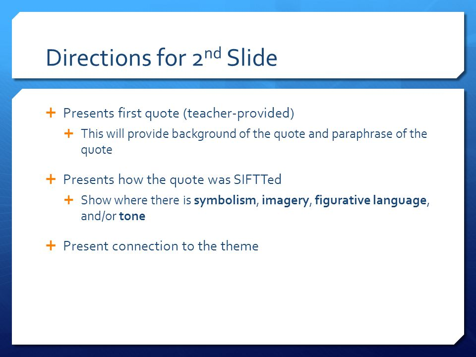 Directions for 2 nd Slide  Presents first quote (teacher-provided)  This will provide background of the quote and paraphrase of the quote  Presents how the quote was SIFTTed  Show where there is symbolism, imagery, figurative language, and/or tone  Present connection to the theme