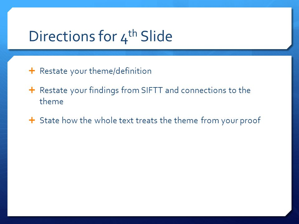 Directions for 4 th Slide  Restate your theme/definition  Restate your findings from SIFTT and connections to the theme  State how the whole text treats the theme from your proof