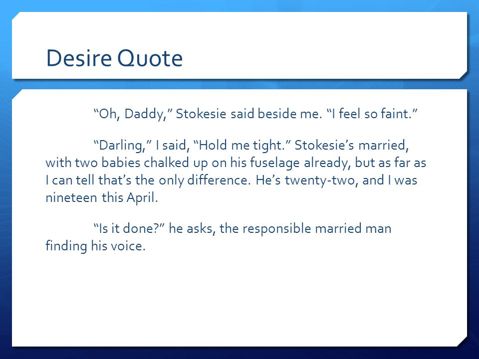 "Desire Quote ""Oh, Daddy,"" Stokesie said beside me. ""I feel so faint."" ""Darling,"" I said, ""Hold me tight."" Stokesie ' s married, with two babies chalke"