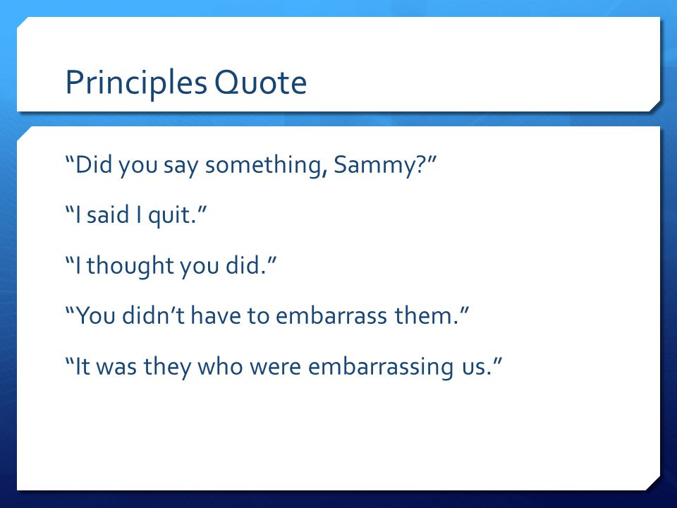 "Principles Quote ""Did you say something, Sammy?"" ""I said I quit."" ""I thought you did."" ""You didn't have to embarrass them."" ""It was they who were emba"