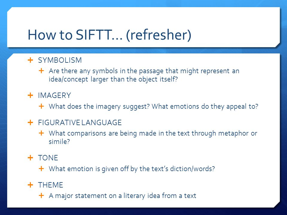 How to SIFTT… (refresher)  SYMBOLISM  Are there any symbols in the passage that might represent an idea/concept larger than the object itself.