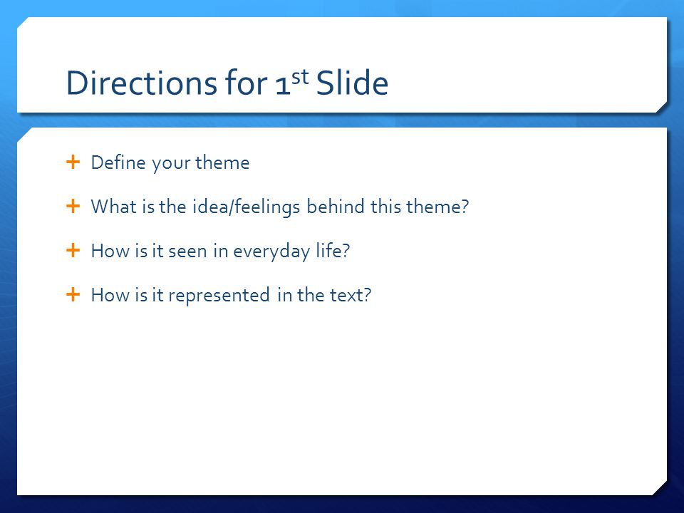 Directions for 1 st Slide  Define your theme  What is the idea/feelings behind this theme?  How is it seen in everyday life?  How is it represente