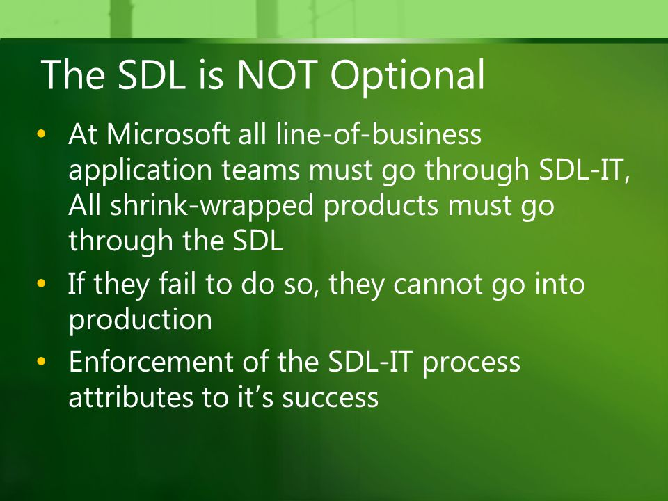 The SDL is NOT Optional At Microsoft all line-of-business application teams must go through SDL-IT, All shrink-wrapped products must go through the SDL If they fail to do so, they cannot go into production Enforcement of the SDL-IT process attributes to it's success