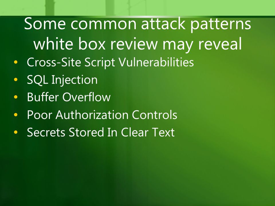 Some common attack patterns white box review may reveal Cross-Site Script Vulnerabilities SQL Injection Buffer Overflow Poor Authorization Controls Secrets Stored In Clear Text