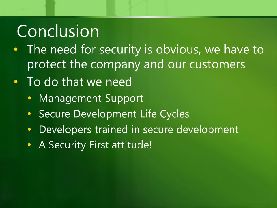 Conclusion The need for security is obvious, we have to protect the company and our customers To do that we need Management Support Secure Development Life Cycles Developers trained in secure development A Security First attitude!