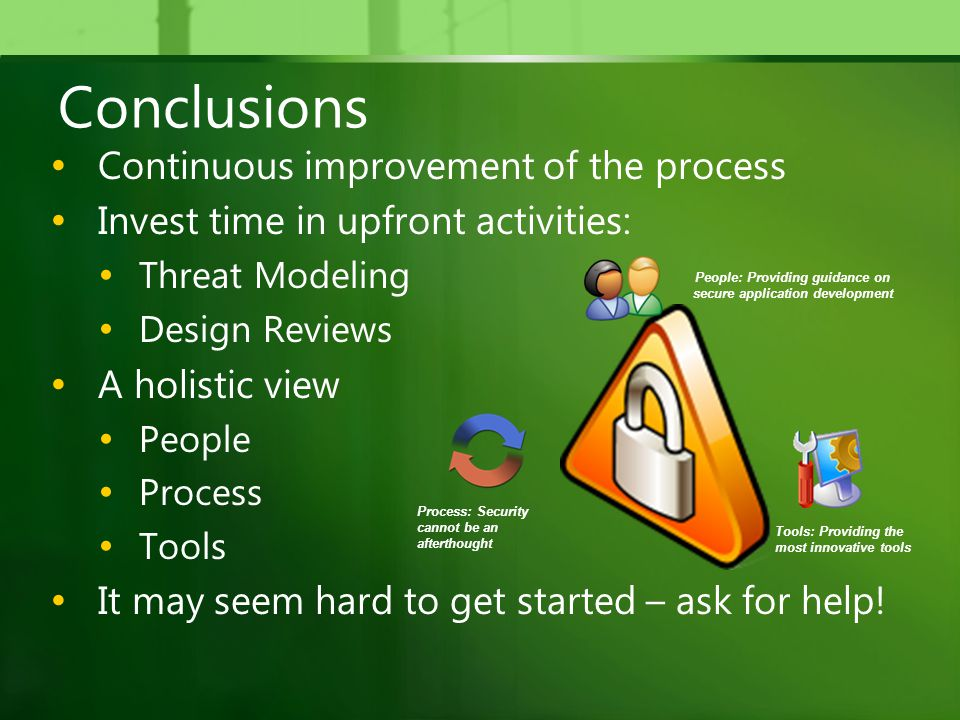 Conclusions Continuous improvement of the process Invest time in upfront activities: Threat Modeling Design Reviews A holistic view People Process Tools It may seem hard to get started – ask for help.