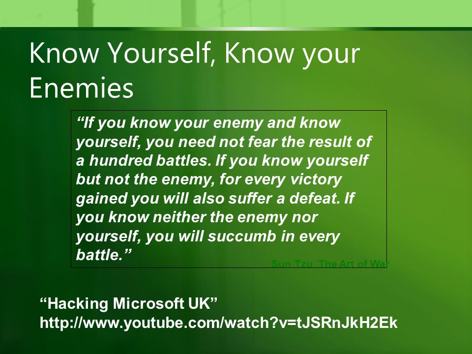 Know Yourself, Know your Enemies If you know your enemy and know yourself, you need not fear the result of a hundred battles.