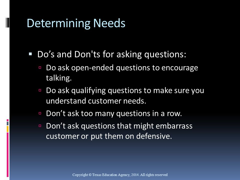 Determining Needs  Do's and Don'ts for asking questions:  Do ask open-ended questions to encourage talking.  Do ask qualifying questions to make su