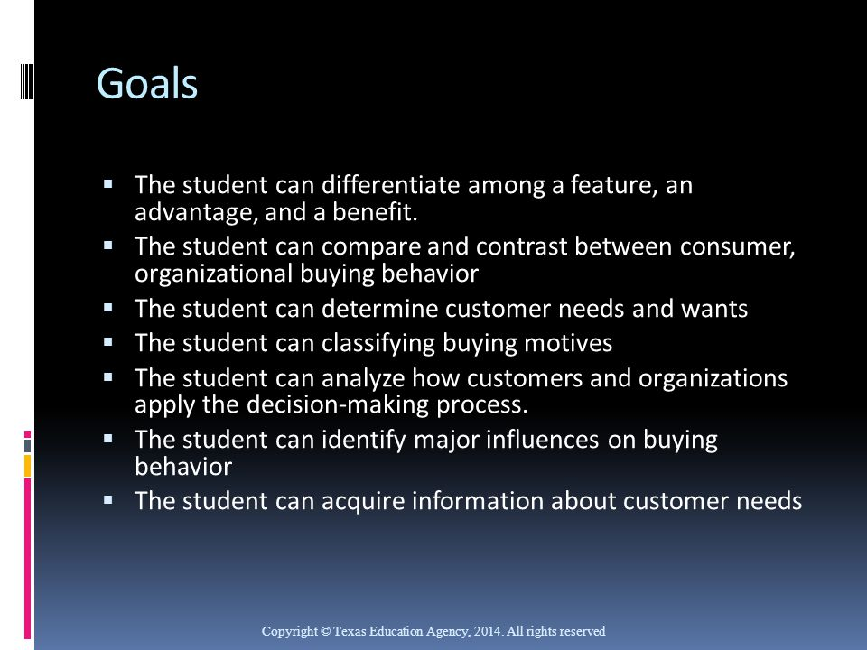Goals  The student can differentiate among a feature, an advantage, and a benefit.  The student can compare and contrast between consumer, organizat