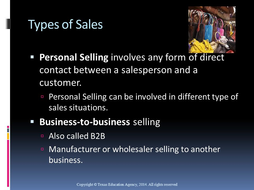Types of Sales  Personal Selling involves any form of direct contact between a salesperson and a customer.  Personal Selling can be involved in diff