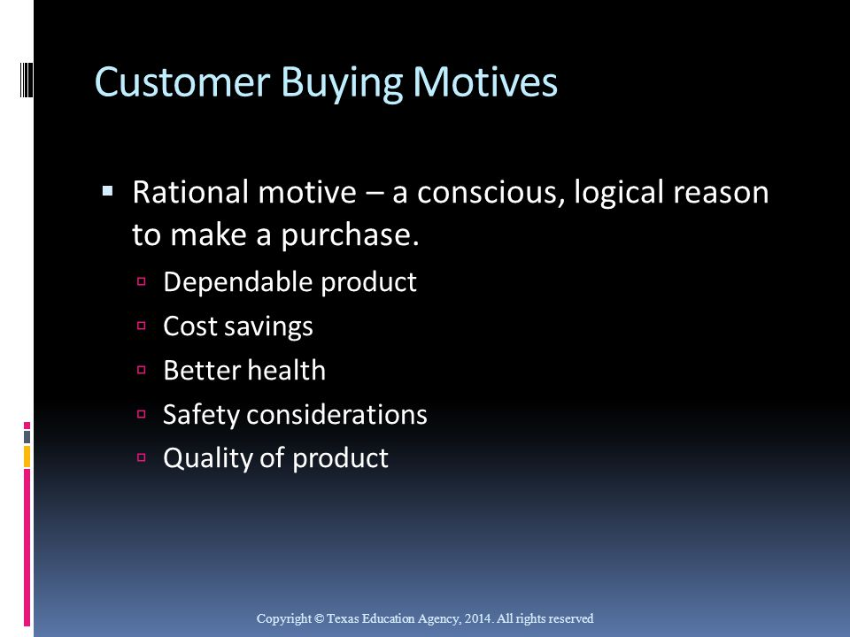 Customer Buying Motives  Rational motive – a conscious, logical reason to make a purchase.  Dependable product  Cost savings  Better health  Safe