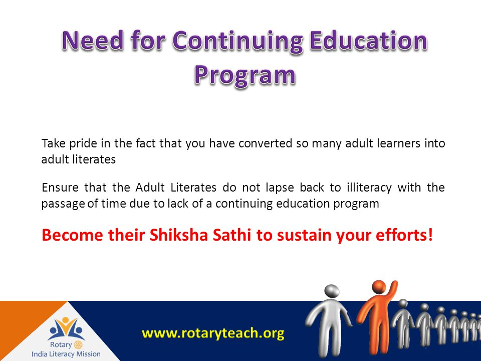 Take pride in the fact that you have converted so many adult learners into adult literates Ensure that the Adult Literates do not lapse back to illiteracy with the passage of time due to lack of a continuing education program Become their Shiksha Sathi to sustain your efforts!