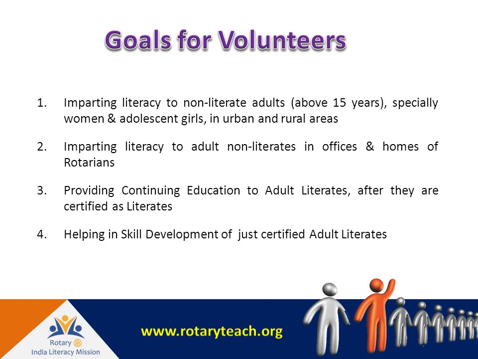 1.Imparting literacy to non-literate adults (above 15 years), specially women & adolescent girls, in urban and rural areas 2.Imparting literacy to adult non-literates in offices & homes of Rotarians 3.Providing Continuing Education to Adult Literates, after they are certified as Literates 4.Helping in Skill Development of just certified Adult Literates