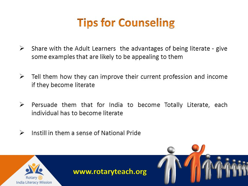  Share with the Adult Learners the advantages of being literate - give some examples that are likely to be appealing to them  Tell them how they can improve their current profession and income if they become literate  Persuade them that for India to become Totally Literate, each individual has to become literate  Instill in them a sense of National Pride